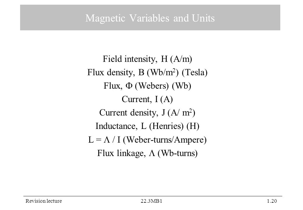 Revision lecture22.3MB11.20 Magnetic Variables and Units Field intensity, H (A/m) Flux density, B (Wb/m 2 ) (Tesla) Flux,  (Webers) (Wb) Current, I (A) Current density, J (A/ m 2 ) Inductance, L (Henries) (H) L =  / I (Weber-turns/Ampere) Flux linkage,  (Wb-turns)