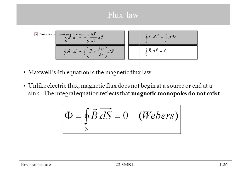 Revision lecture22.3MB11.26 Flux law Maxwell's 4th equation is the magnetic flux law. Unlike electric flux, magnetic flux does not begin at a source o