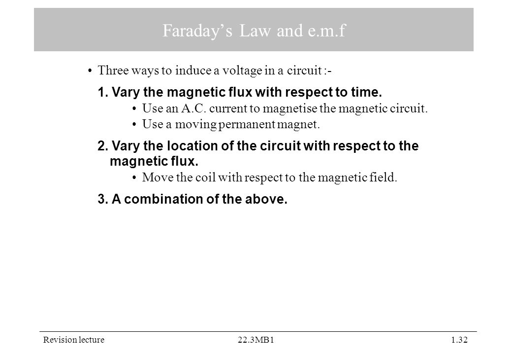 Revision lecture22.3MB11.32 Faraday's Law and e.m.f Three ways to induce a voltage in a circuit :- 1. Vary the magnetic flux with respect to time. Use