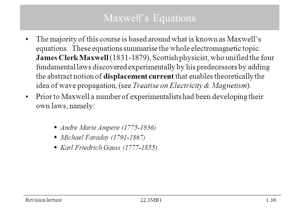 Revision lecture22.3MB11.36 Maxwell's Equations The majority of this course is based around what is known as Maxwell's equations. These equations summ