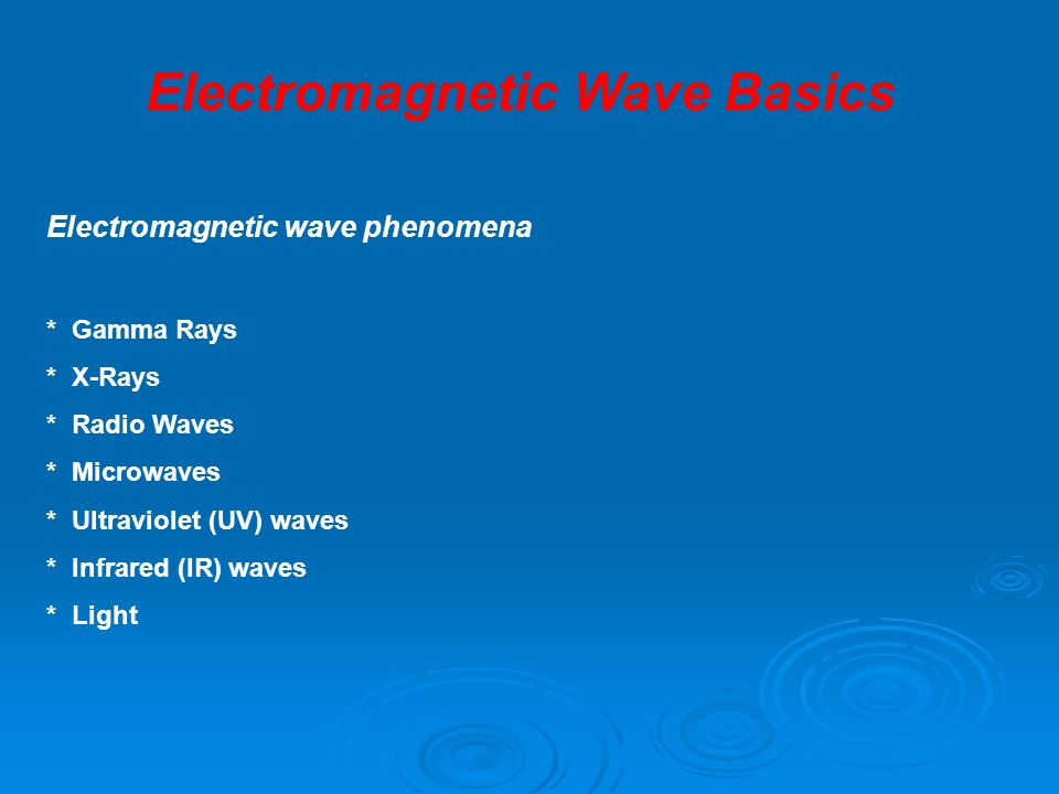 Electromagnetic wave phenomena * Gamma Rays * X-Rays * Radio Waves * Microwaves * Ultraviolet (UV) waves * Infrared (IR) waves * Light Electromagnetic Wave Basics