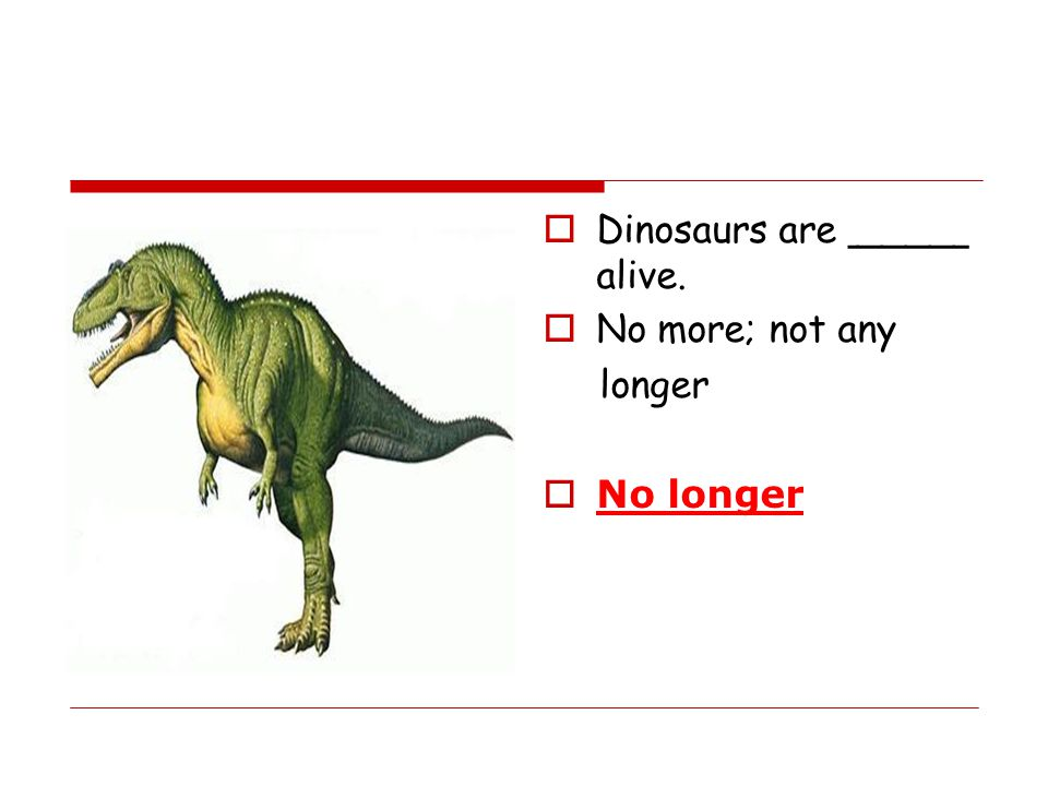  Dinosaurs are _____ alive.  No more; not any longer  No longer