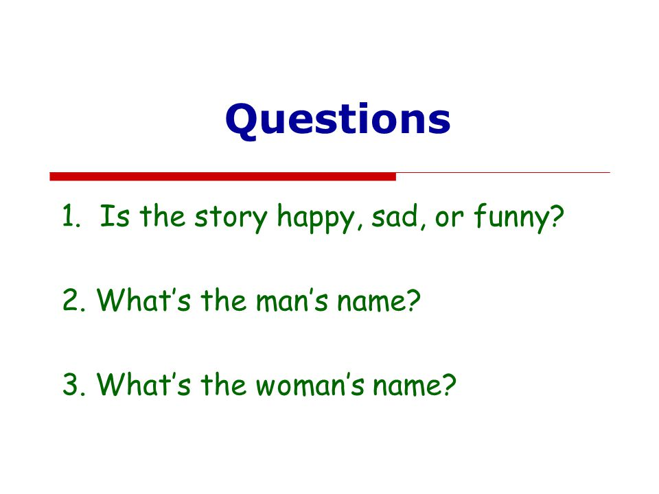 Questions 1.Is the story happy, sad, or funny? 2. What's the man's name? 3. What's the woman's name?