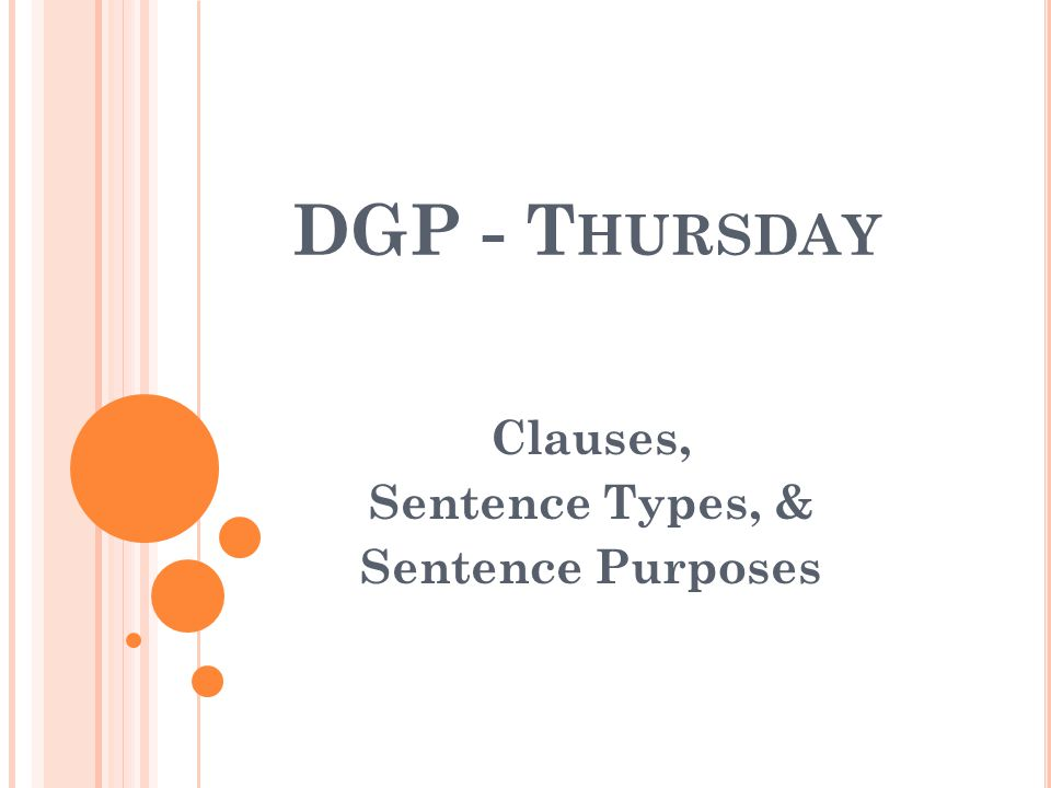 DGP - T HURSDAY Clauses, Sentence Types, & Sentence Purposes