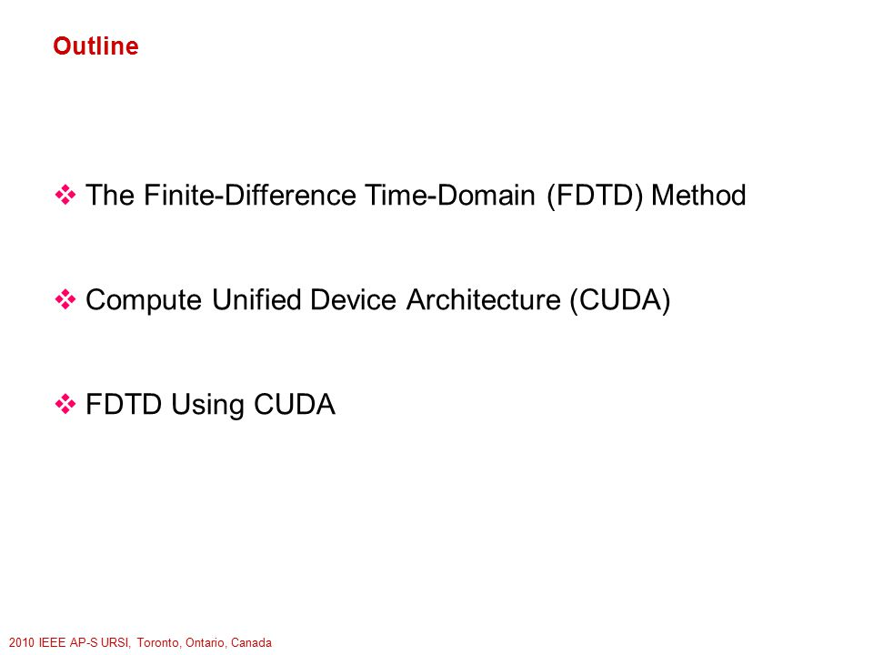 2010 IEEE AP-S URSI, Toronto, Ontario, Canada Outline  The Finite-Difference Time-Domain (FDTD) Method  Compute Unified Device Architecture (CUDA)  FDTD Using CUDA