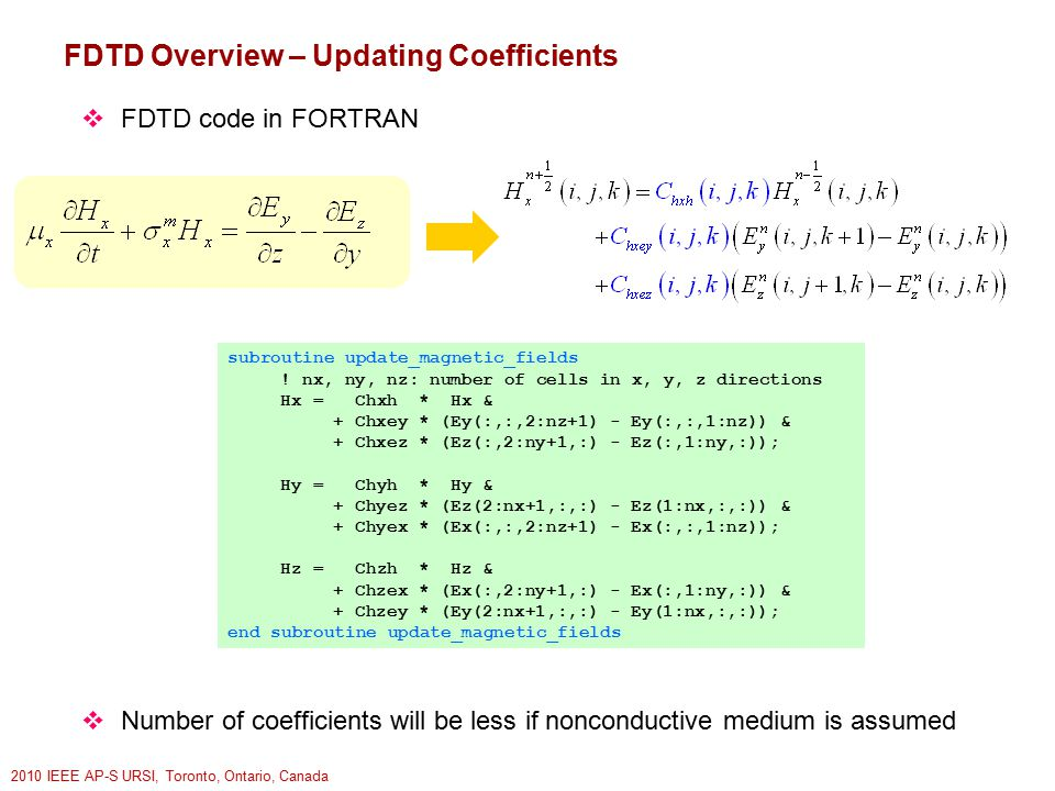 2010 IEEE AP-S URSI, Toronto, Ontario, Canada FDTD Overview – Updating Coefficients  FDTD code in FORTRAN  Number of coefficients will be less if nonconductive medium is assumed subroutine update_magnetic_fields .