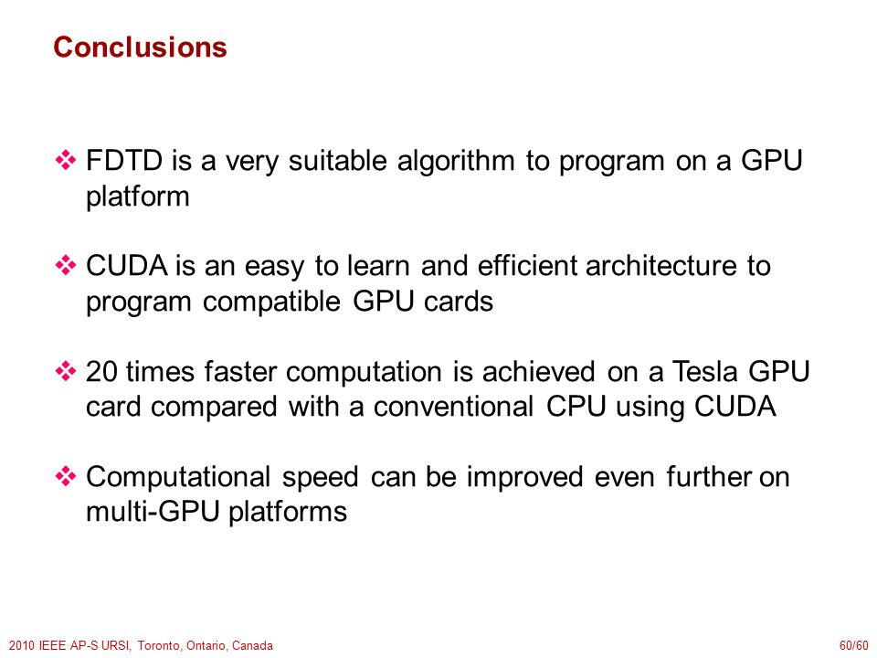 2010 IEEE AP-S URSI, Toronto, Ontario, Canada60/60 Conclusions  FDTD is a very suitable algorithm to program on a GPU platform  CUDA is an easy to learn and efficient architecture to program compatible GPU cards  20 times faster computation is achieved on a Tesla GPU card compared with a conventional CPU using CUDA  Computational speed can be improved even further on multi-GPU platforms