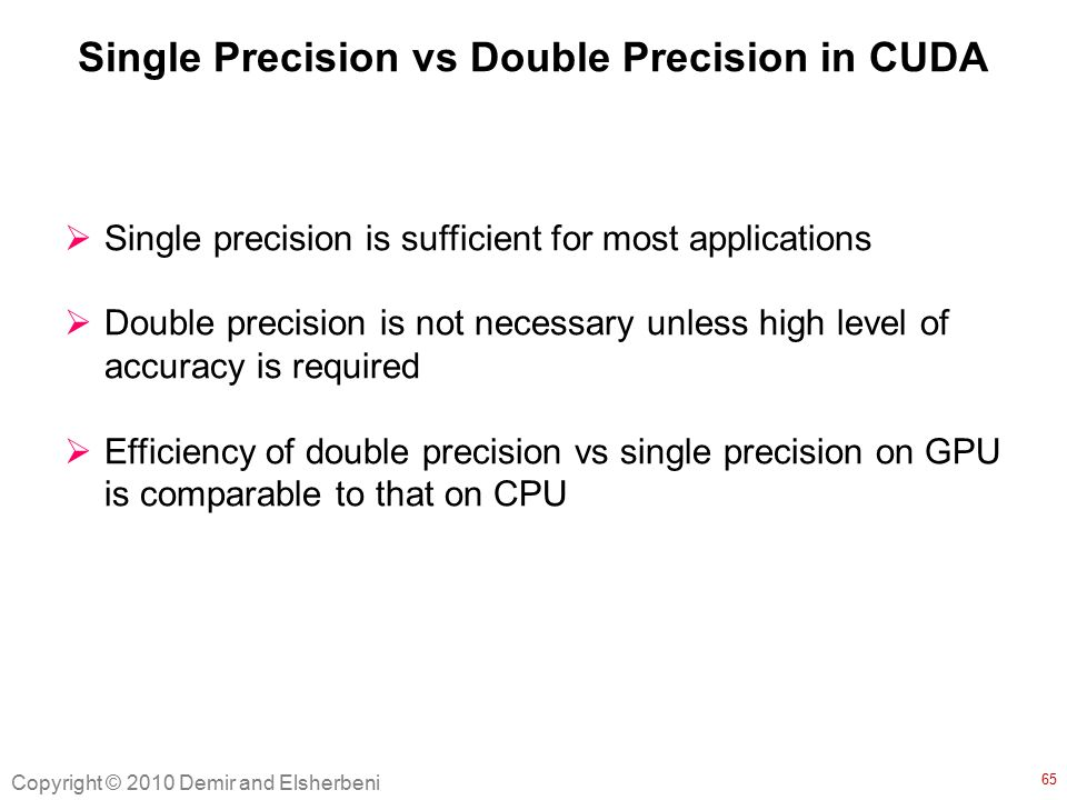 Single Precision vs Double Precision in CUDA  Single precision is sufficient for most applications  Double precision is not necessary unless high level of accuracy is required  Efficiency of double precision vs single precision on GPU is comparable to that on CPU Copyright © 2010 Demir and Elsherbeni 65