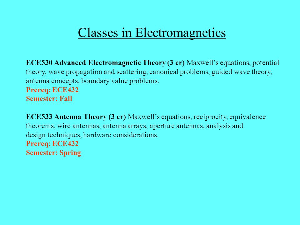 Classes in Electromagnetics ECE530 Advanced Electromagnetic Theory (3 cr) Maxwell's equations, potential theory, wave propagation and scattering, cano