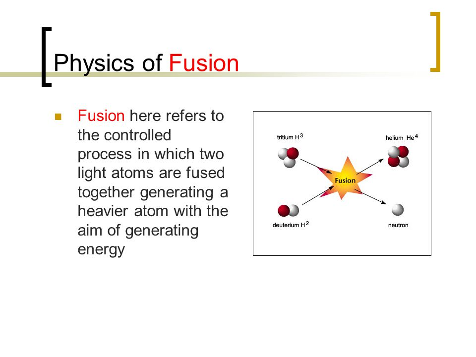 Physics of Fusion Fusion here refers to the controlled process in which two light atoms are fused together generating a heavier atom with the aim of generating energy