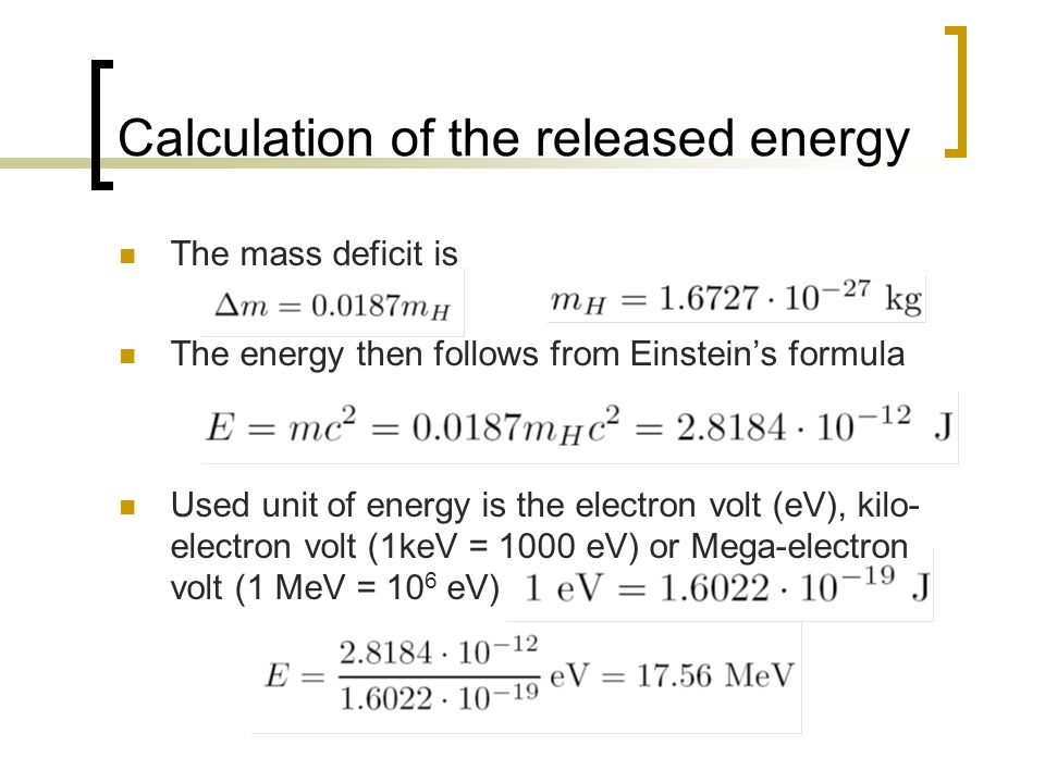 Calculation of the released energy The mass deficit is The energy then follows from Einstein's formula Used unit of energy is the electron volt (eV), kilo- electron volt (1keV = 1000 eV) or Mega-electron volt (1 MeV = 10 6 eV)