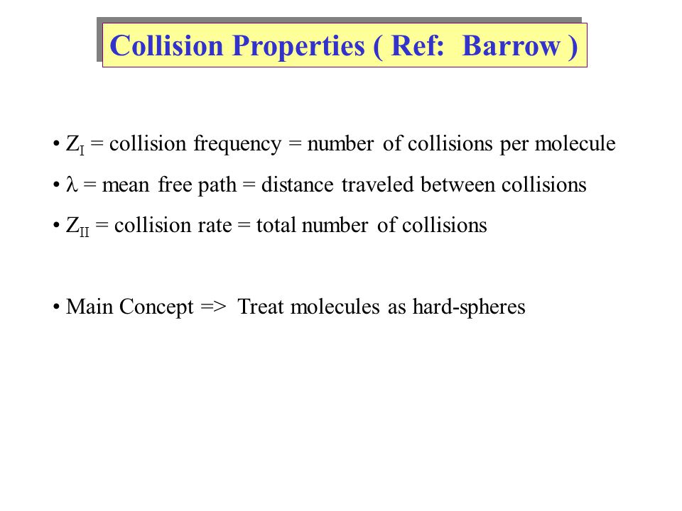 Collision Properties ( Ref: Barrow ) Z I = collision frequency = number of collisions per molecule = mean free path = distance traveled between collisions Z II = collision rate = total number of collisions Main Concept => Treat molecules as hard-spheres