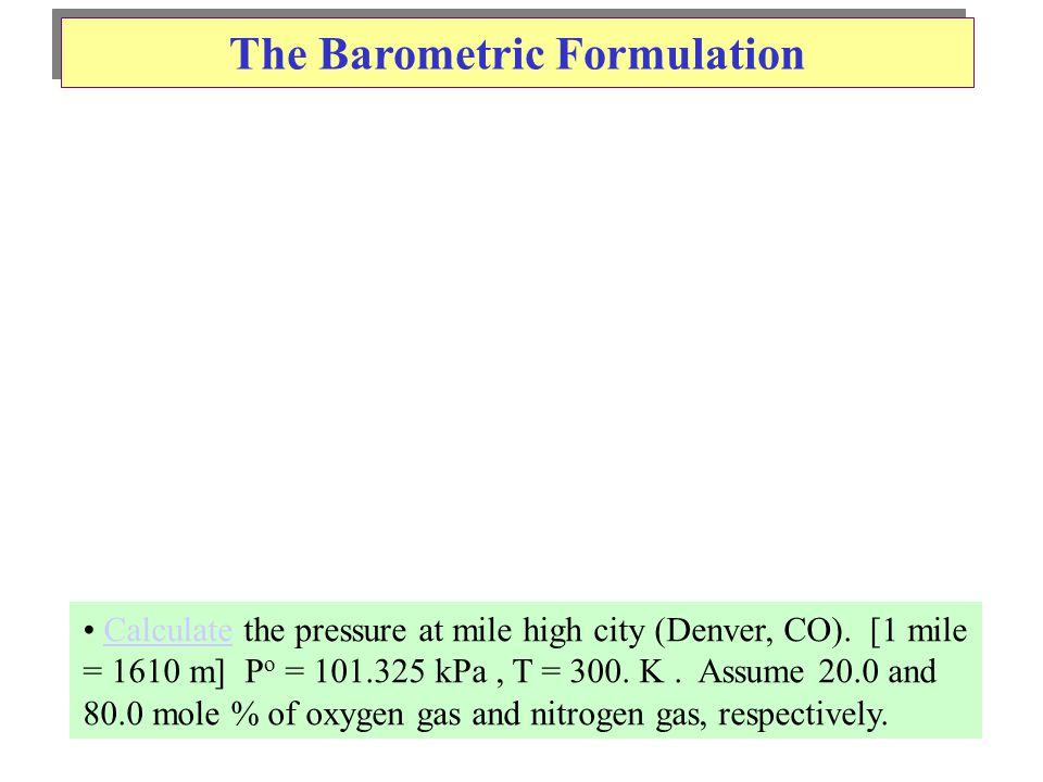 The Barometric Formulation Calculate the pressure at mile high city (Denver, CO).