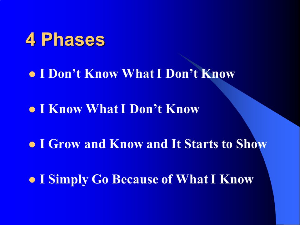 4 Phases I Don't Know What I Don't Know I Know What I Don't Know I Grow and Know and It Starts to Show I Simply Go Because of What I Know