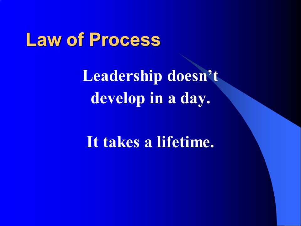 Law of Process Leadership doesn't develop in a day. It takes a lifetime.