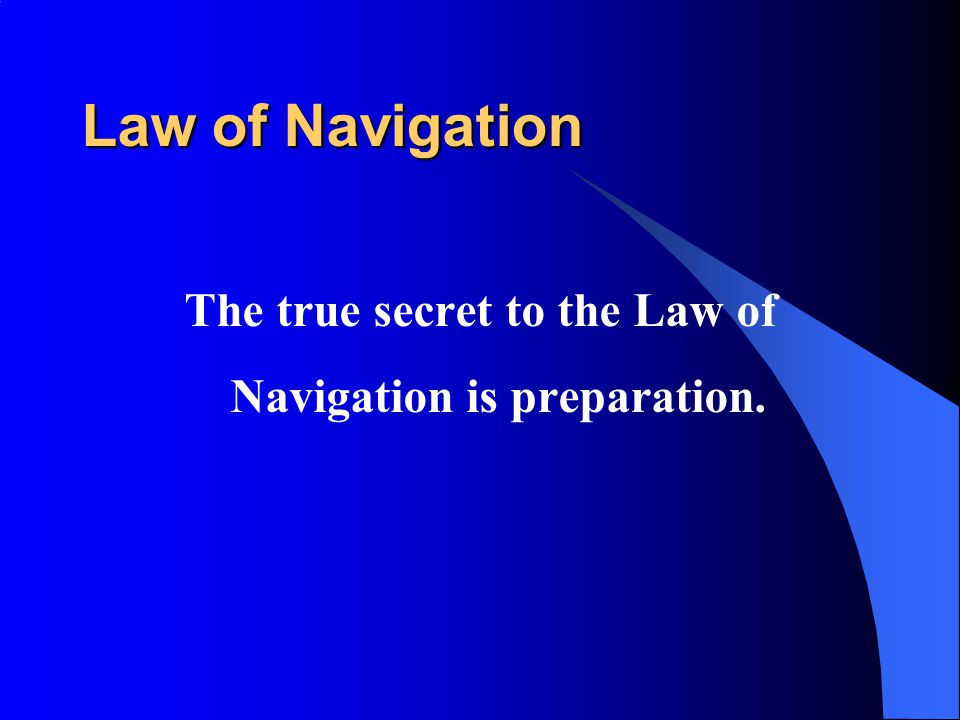 Law of Navigation The true secret to the Law of Navigation is preparation.