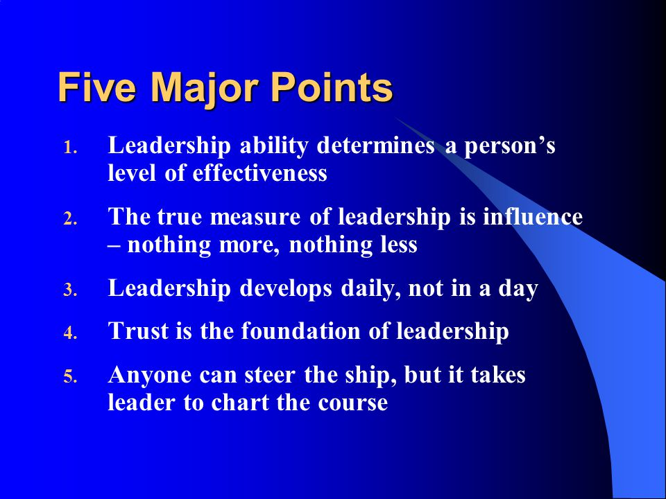 Five Major Points 1. Leadership ability determines a person's level of effectiveness 2.