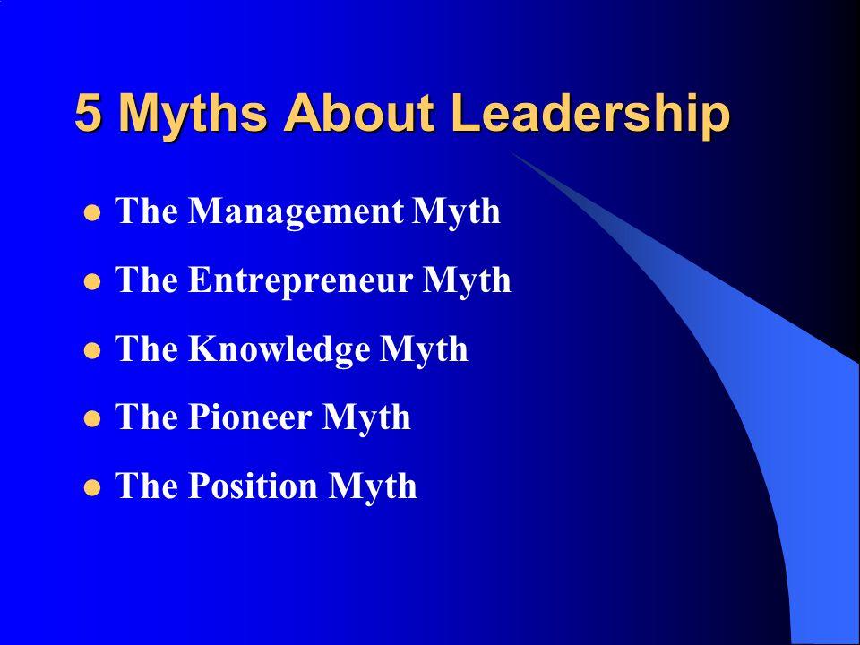 5 Myths About Leadership The Management Myth The Entrepreneur Myth The Knowledge Myth The Pioneer Myth The Position Myth