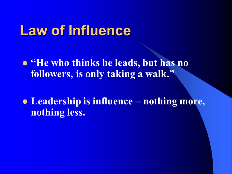 Law of Influence He who thinks he leads, but has no followers, is only taking a walk. Leadership is influence – nothing more, nothing less.
