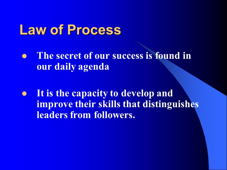 Law of Process The secret of our success is found in our daily agenda It is the capacity to develop and improve their skills that distinguishes leaders from followers.