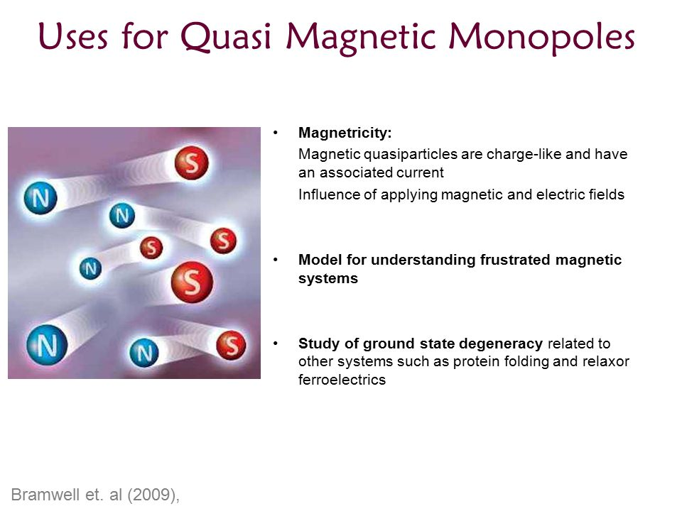 Uses for Quasi Magnetic Monopoles Magnetricity: Magnetic quasiparticles are charge-like and have an associated current Influence of applying magnetic and electric fields Model for understanding frustrated magnetic systems Study of ground state degeneracy related to other systems such as protein folding and relaxor ferroelectrics Bramwell et.