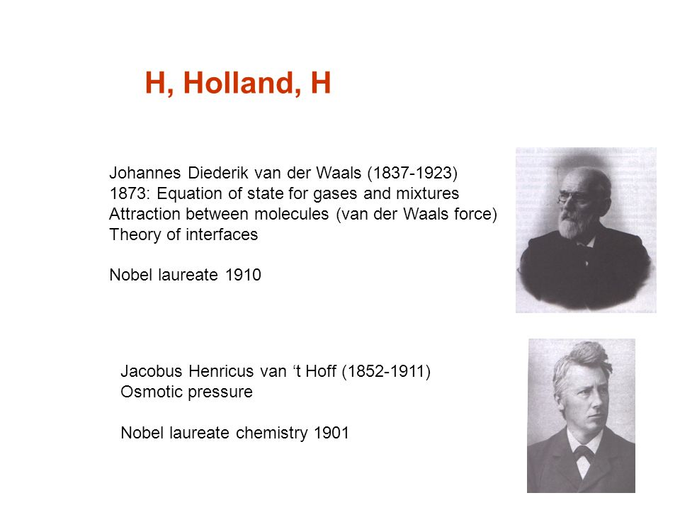 H, Holland, H Johannes Diederik van der Waals (1837-1923) 1873: Equation of state for gases and mixtures Attraction between molecules (van der Waals force) Theory of interfaces Nobel laureate 1910 Jacobus Henricus van 't Hoff (1852-1911) Osmotic pressure Nobel laureate chemistry 1901