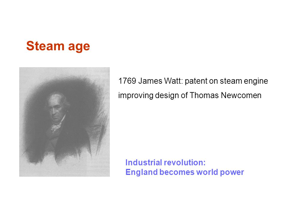 Steam age 1769 James Watt: patent on steam engine improving design of Thomas Newcomen Industrial revolution: England becomes world power