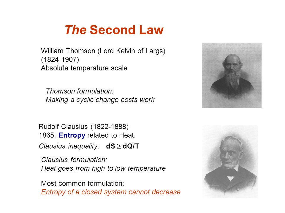 The Second Law Rudolf Clausius (1822-1888) 1865: Entropy related to Heat: Clausius inequality: dS  dQ/T William Thomson (Lord Kelvin of Largs) (1824-1907) Absolute temperature scale Thomson formulation: Making a cyclic change costs work Most common formulation: Entropy of a closed system cannot decrease Clausius formulation: Heat goes from high to low temperature