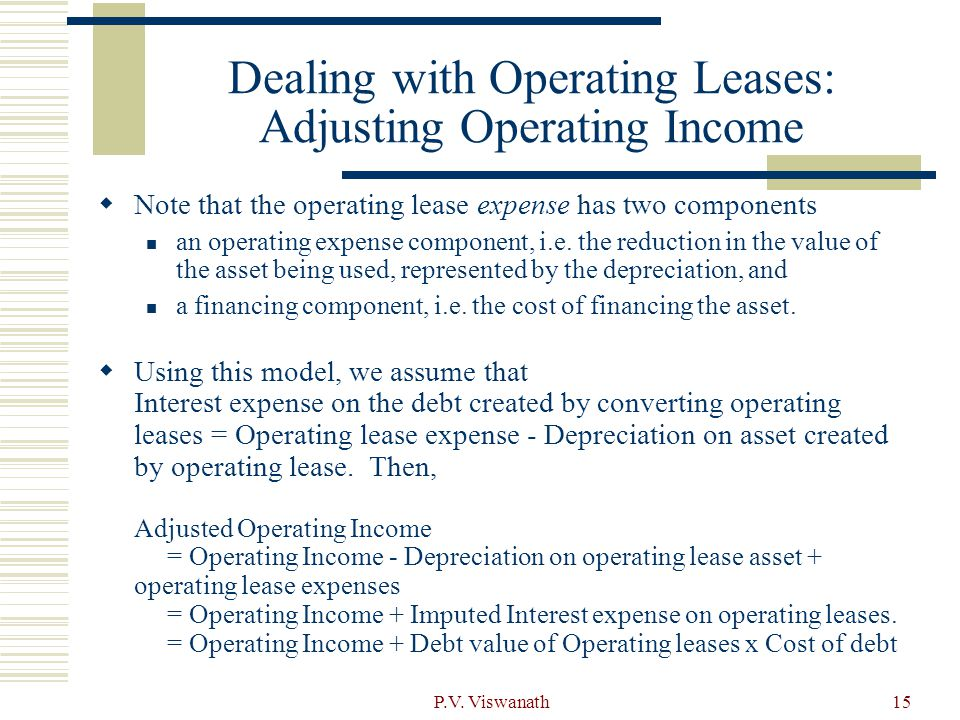 P.V. Viswanath15 Dealing with Operating Leases: Adjusting Operating Income  Note that the operating lease expense has two components an operating exp
