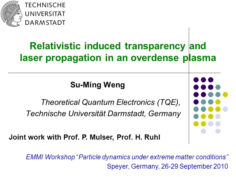0 Relativistic induced transparency and laser propagation in an overdense plasma Su-Ming Weng Theoretical Quantum Electronics (TQE), Technische Universität Darmstadt, Germany Joint work with Prof.