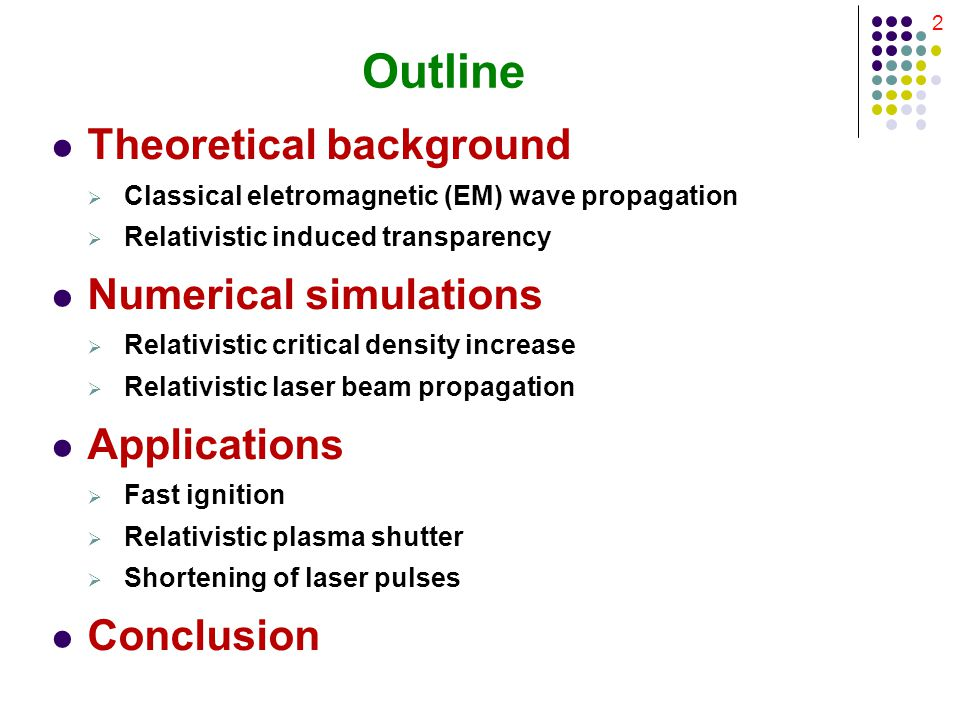 2 Outline Theoretical background  Classical eletromagnetic (EM) wave propagation  Relativistic induced transparency Numerical simulations  Relativistic critical density increase  Relativistic laser beam propagation Applications  Fast ignition  Relativistic plasma shutter  Shortening of laser pulses Conclusion