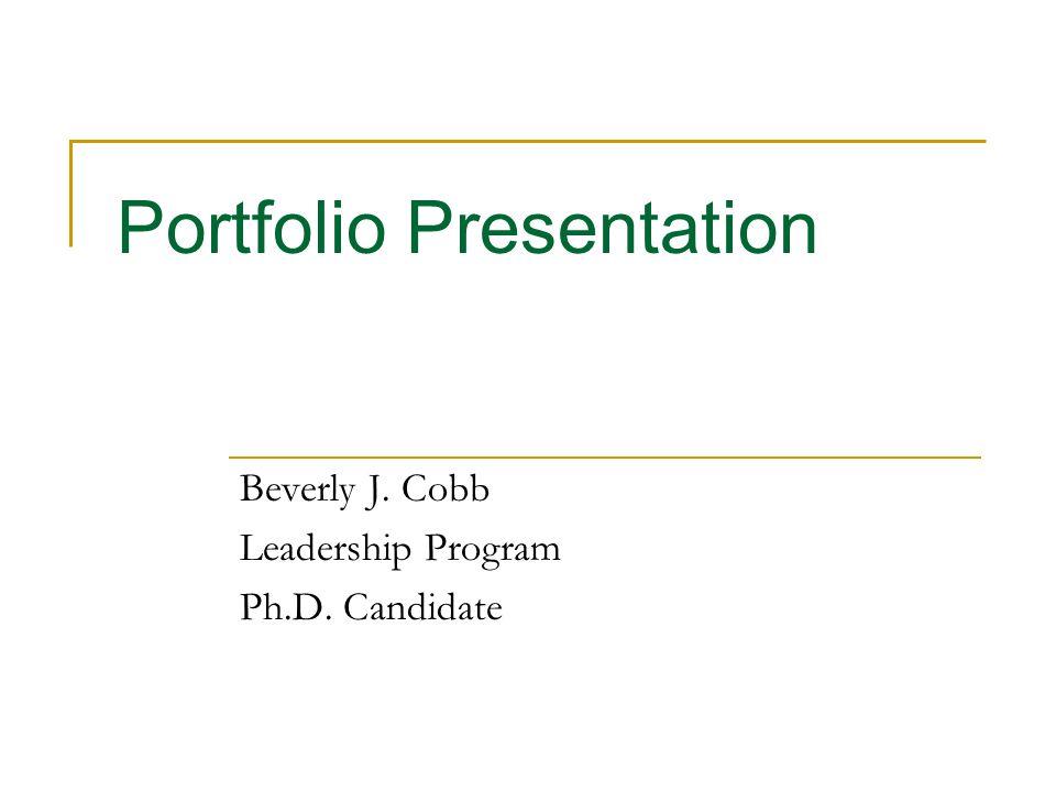 Portfolio Presentation Beverly J. Cobb Leadership Program Ph.D. Candidate