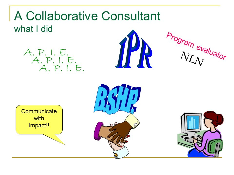 A Collaborative Consultant what I did Program evaluator NLN A. P. I. E. Communicate with Impact!!