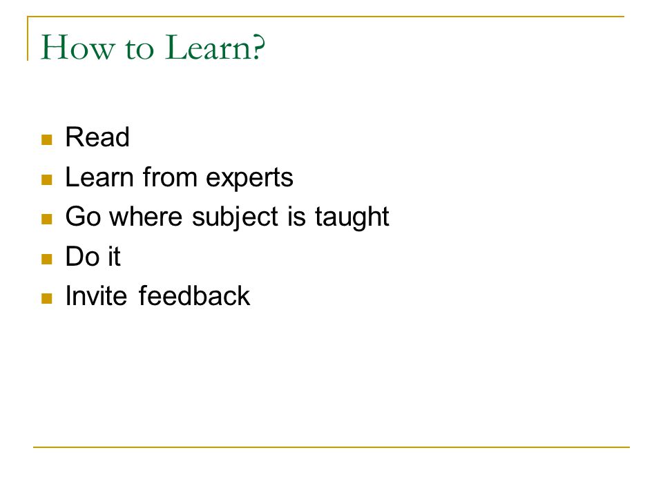 How to Learn Read Learn from experts Go where subject is taught Do it Invite feedback