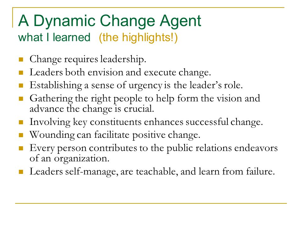 A Dynamic Change Agent what I learned (the highlights!) Change requires leadership.