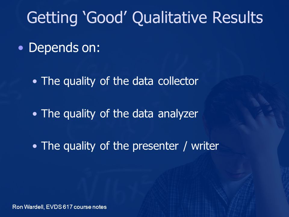 Getting 'Good' Qualitative Results Depends on: The quality of the data collector The quality of the data analyzer The quality of the presenter / writer Ron Wardell, EVDS 617 course notes