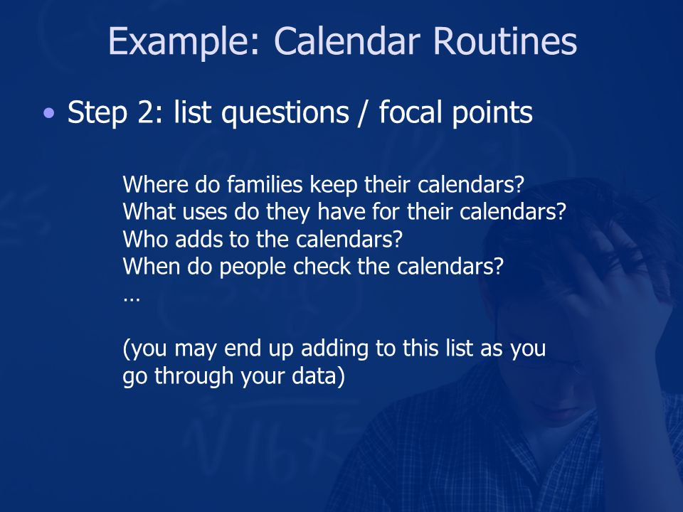 Example: Calendar Routines Step 2: list questions / focal points Where do families keep their calendars.