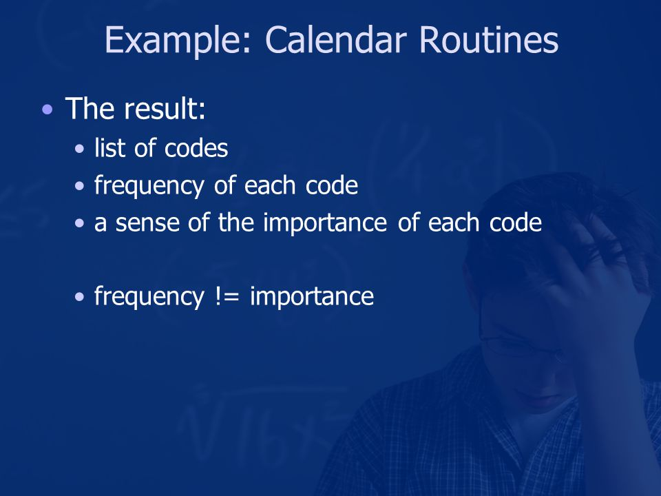 Example: Calendar Routines The result: list of codes frequency of each code a sense of the importance of each code frequency != importance