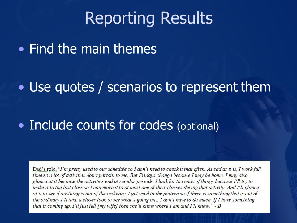 Reporting Results Find the main themes Use quotes / scenarios to represent them Include counts for codes (optional)
