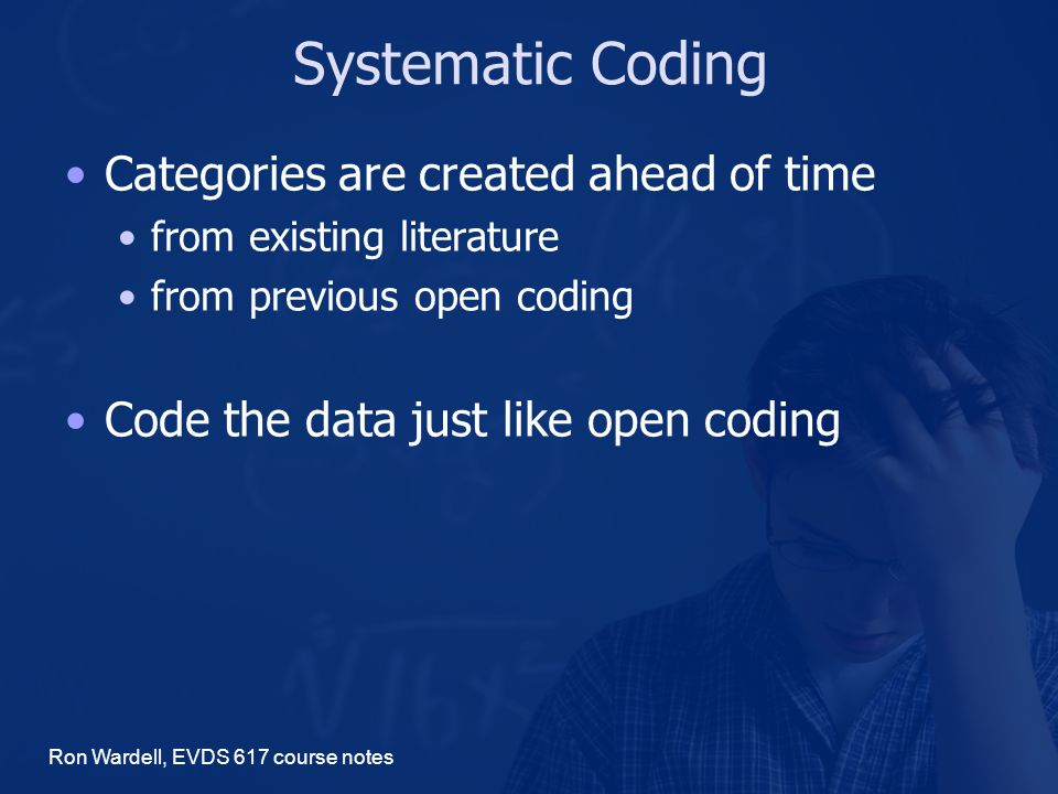 Systematic Coding Categories are created ahead of time from existing literature from previous open coding Code the data just like open coding Ron Wardell, EVDS 617 course notes