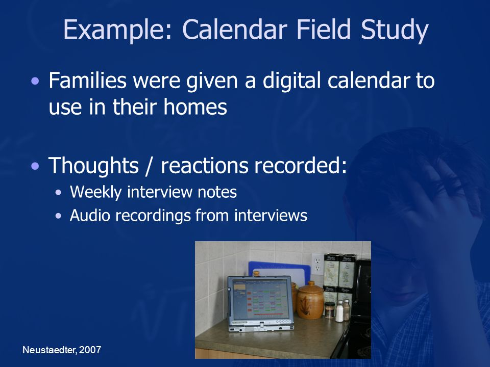 Example: Calendar Field Study Neustaedter, 2007 Families were given a digital calendar to use in their homes Thoughts / reactions recorded: Weekly interview notes Audio recordings from interviews
