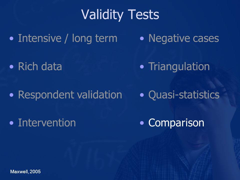 Validity Tests Maxwell, 2005 Negative cases Triangulation Quasi-statistics Comparison Intensive / long term Rich data Respondent validation Intervention