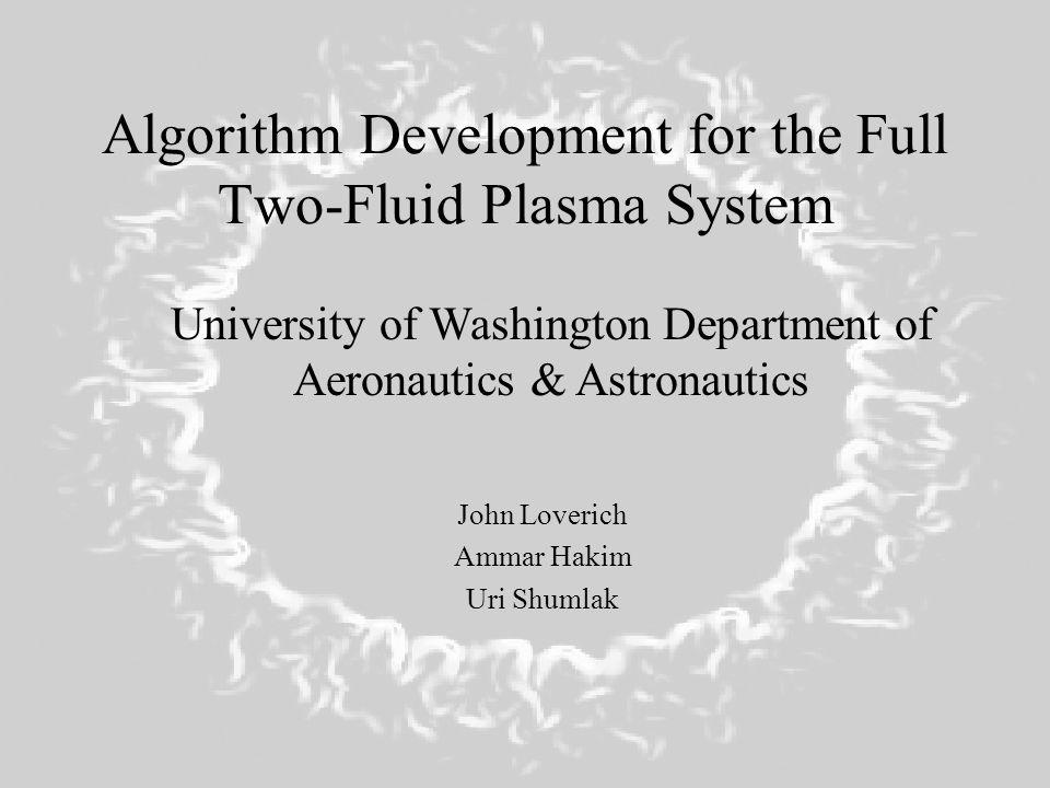 Algorithm Development for the Full Two-Fluid Plasma System John Loverich Ammar Hakim Uri Shumlak University of Washington Department of Aeronautics &