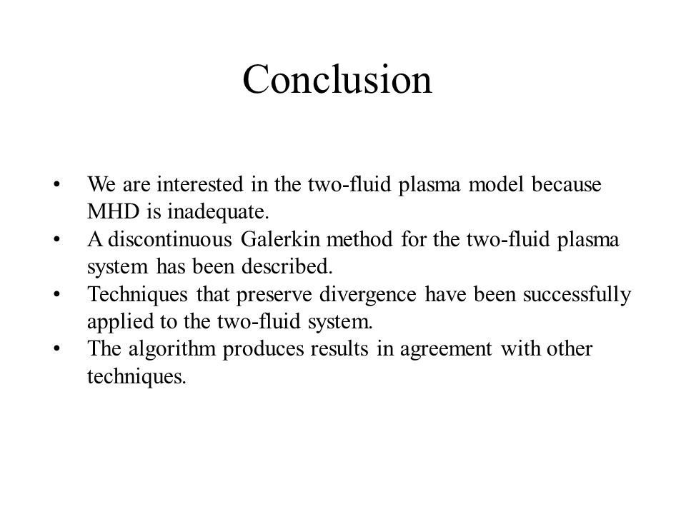 Conclusion We are interested in the two-fluid plasma model because MHD is inadequate. A discontinuous Galerkin method for the two-fluid plasma system