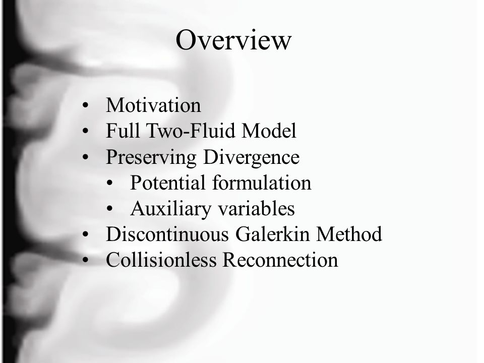 Motivation MHD is invalid in many plasma regimes Microinstabilities and anomalous transport Lower Hybrid Drift instability Modified Two-Stream instability Electron Kelvin Helmholtz instability Weibel instability … Two-fluid stability - FRC, z-pinch Collisionless reconnection Finite volume methods and discontinuous Galerkin methods have been used extensively in fluid mechanics.