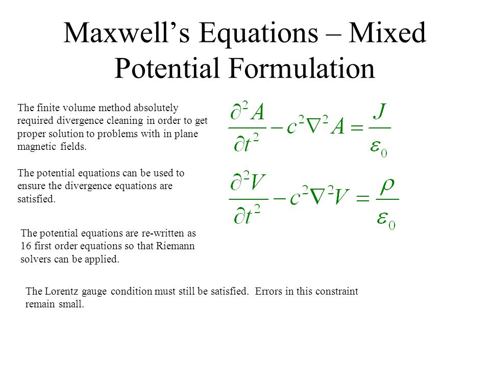 Perfectly Hyperbolic Maxwell's Equations Another approach to dealing with the divergence conditions is to use the perfectly hyperbolic Maxwell's equations Auxiliary variables are used to propagate errors in the solution out of the domain at some pre- determined speed.