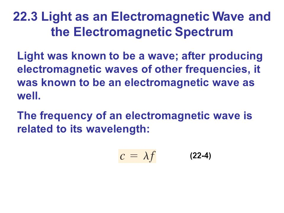 22.3 Light as an Electromagnetic Wave and the Electromagnetic Spectrum Light was known to be a wave; after producing electromagnetic waves of other frequencies, it was known to be an electromagnetic wave as well.