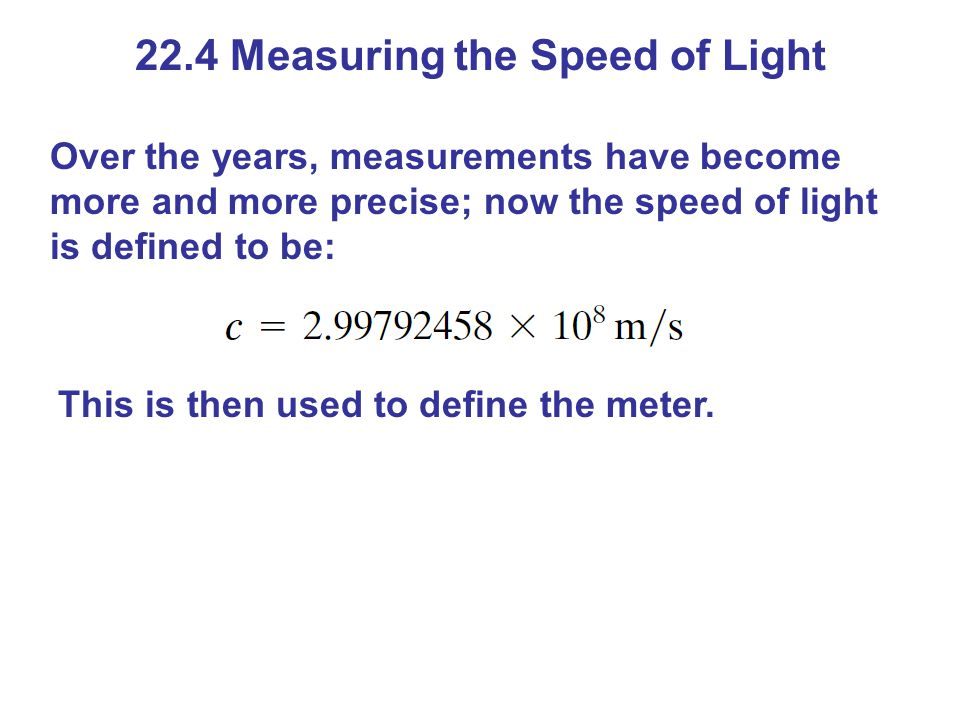 22.4 Measuring the Speed of Light Over the years, measurements have become more and more precise; now the speed of light is defined to be: This is then used to define the meter.