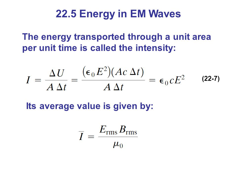 22.5 Energy in EM Waves The energy transported through a unit area per unit time is called the intensity: (22-7) Its average value is given by: