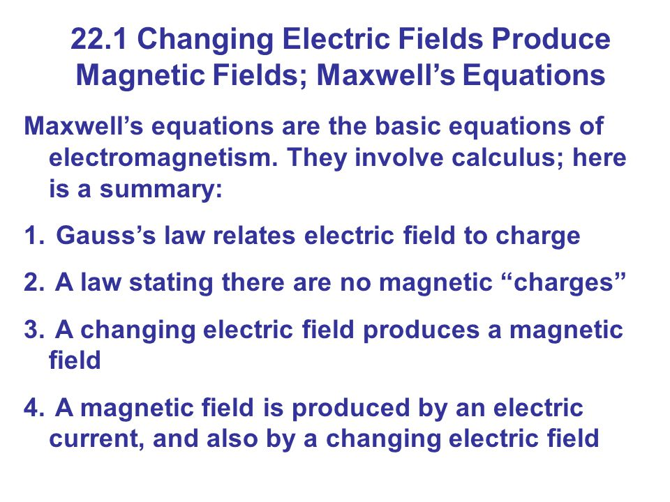 22.1 Changing Electric Fields Produce Magnetic Fields; Maxwell's Equations Maxwell's equations are the basic equations of electromagnetism.